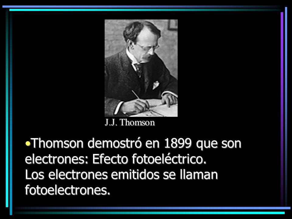 Thomson demostró en 1899 que son electrones: Efecto fotoeléctrico. Los electrones emitidos se llaman fotoelectrones.Thomson demostró en 1899 que son e