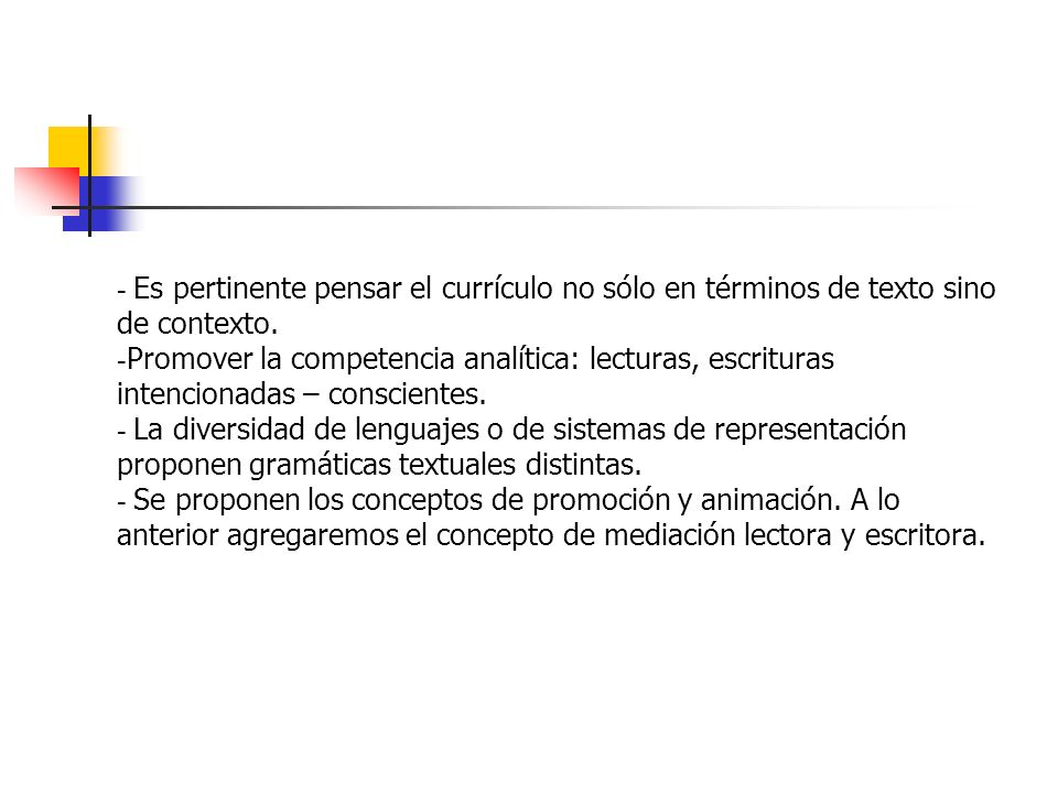 - Es pertinente pensar el currículo no sólo en términos de texto sino de contexto. - Promover la competencia analítica: lecturas, escrituras intencion