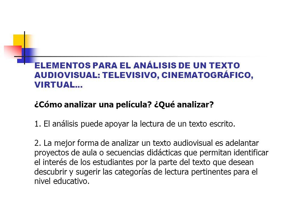 ELEMENTOS PARA EL ANÁLISIS DE UN TEXTO AUDIOVISUAL: TELEVISIVO, CINEMATOGRÁFICO, VIRTUAL... ¿Cómo analizar una película? ¿Qué analizar? 1. El análisis