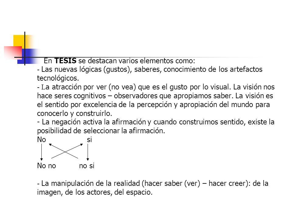 En TESIS se destacan varios elementos como: - Las nuevas lógicas (gustos), saberes, conocimiento de los artefactos tecnológicos. - L a atracción por v