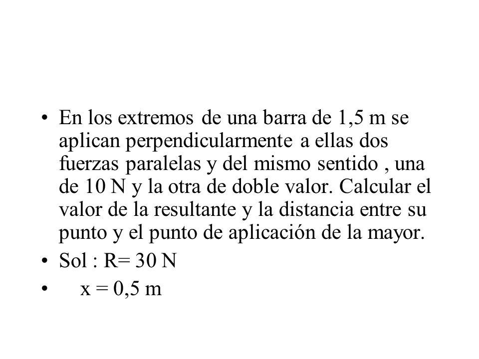 En los extremos de una barra de 1,5 m se aplican perpendicularmente a ellas dos fuerzas paralelas y del mismo sentido, una de 10 N y la otra de doble