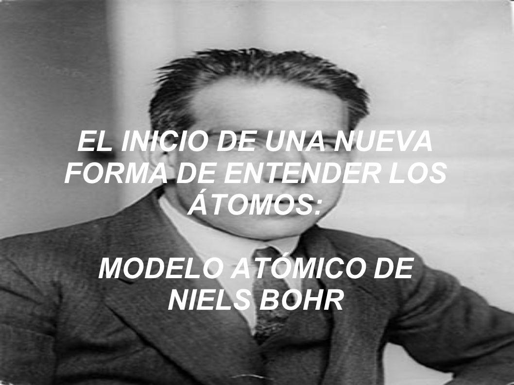 EL INICIO DE UNA NUEVA FORMA DE ENTENDER LOS ÁTOMOS: MODELO ATÓMICO DE NIELS BOHR