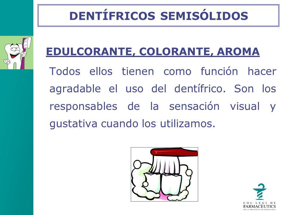 EDULCORANTE, COLORANTE, AROMA Todos ellos tienen como función hacer agradable el uso del dentífrico. Son los responsables de la sensación visual y gus