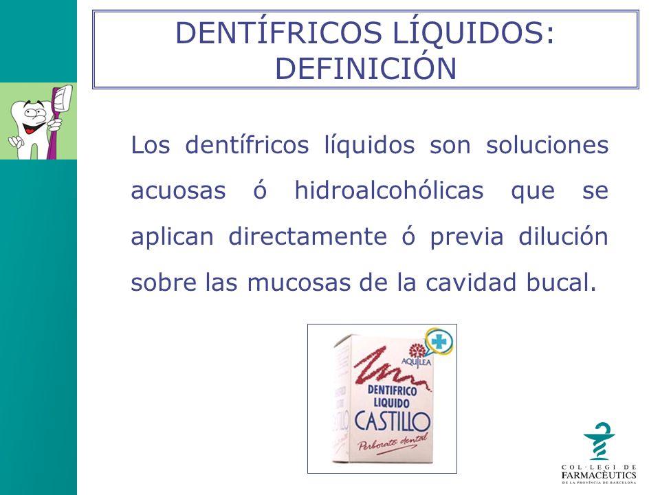 Los dentífricos líquidos son soluciones acuosas ó hidroalcohólicas que se aplican directamente ó previa dilución sobre las mucosas de la cavidad bucal