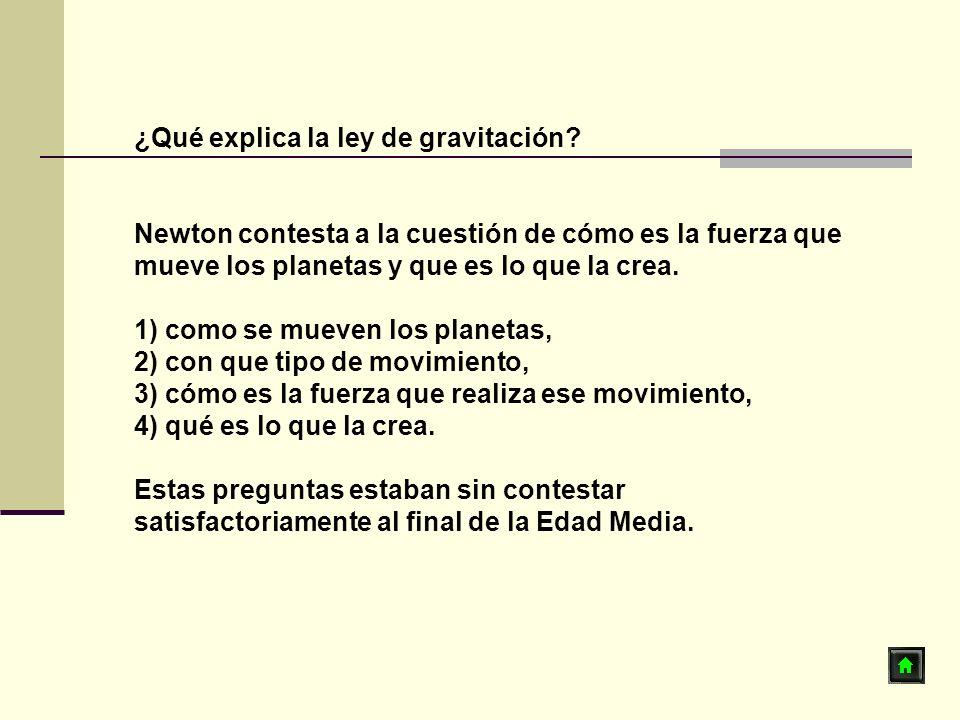 ¿Qué explica la ley de gravitación? Newton contesta a la cuestión de cómo es la fuerza que mueve los planetas y que es lo que la crea. 1) como se muev