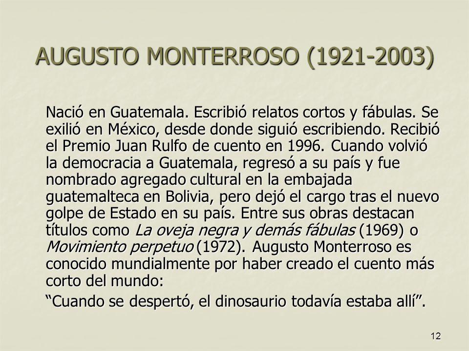 AUGUSTO MONTERROSO (1921-2003) Nació en Guatemala. Escribió relatos cortos y fábulas. Se exilió en México, desde donde siguió escribiendo. Recibió el