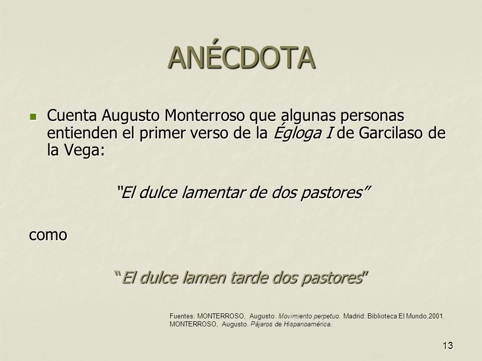 ANÉCDOTA Cuenta Augusto Monterroso que algunas personas entienden el primer verso de la Égloga I de Garcilaso de la Vega: Cuenta Augusto Monterroso qu