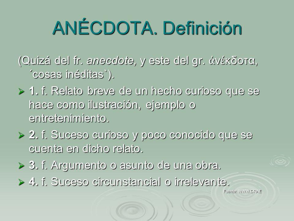 ANÉCDOTA. Definición (Quizá del fr. anecdote, y este del gr. ν κδοτα, ´cosas inéditas`). 1. f. Relato breve de un hecho curioso que se hace como ilust