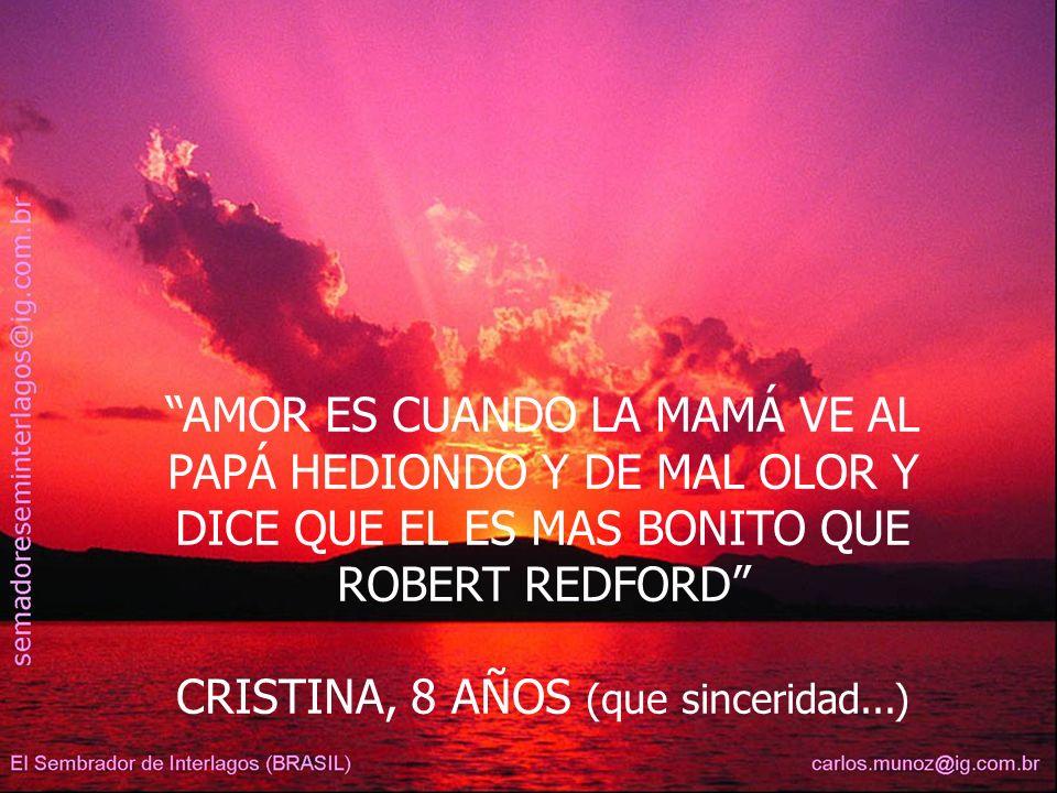 AMOR ES CUANDO LA MAMÁ VE AL PAPÁ HEDIONDO Y DE MAL OLOR Y DICE QUE EL ES MAS BONITO QUE ROBERT REDFORD CRISTINA, 8 AÑOS (que sinceridad...)