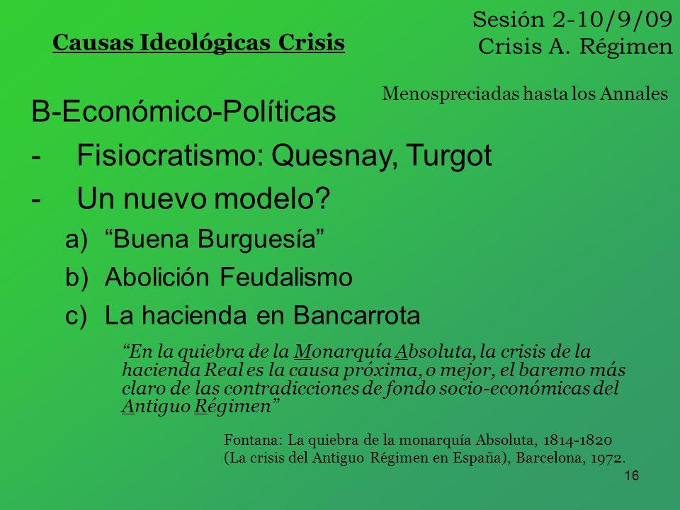 16 Sesión 2-10/9/09 Crisis A. Régimen Causas Ideológicas Crisis B-Económico-Políticas -Fisiocratismo: Quesnay, Turgot -Un nuevo modelo? a)Buena Burgue