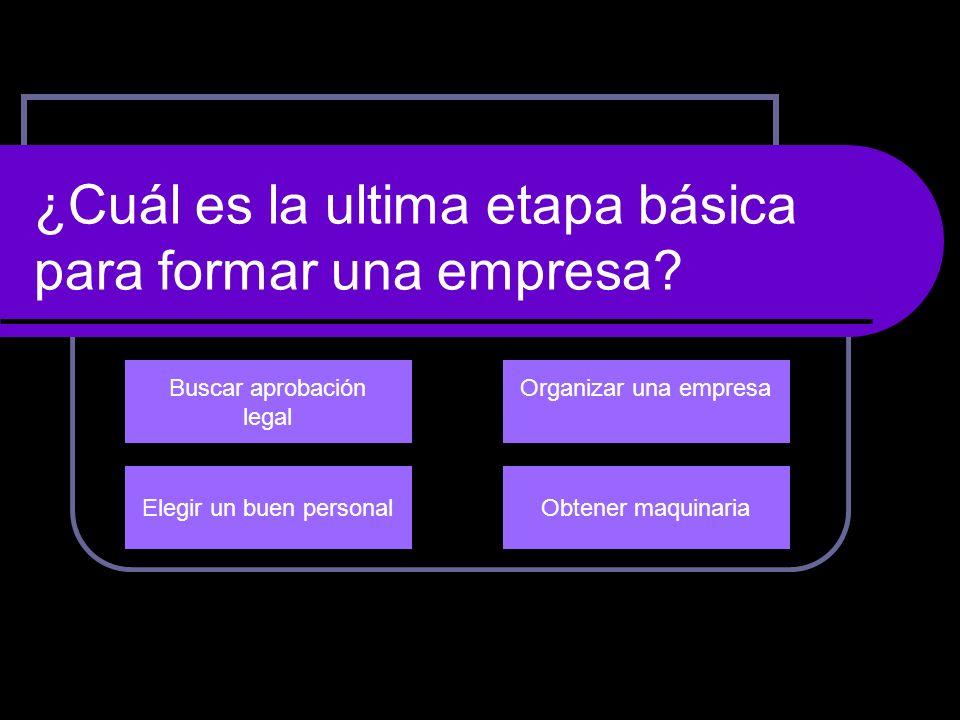 ¿Cuál es la ultima etapa básica para formar una empresa? Buscar aprobación legal Organizar una empresa Obtener maquinariaElegir un buen personal