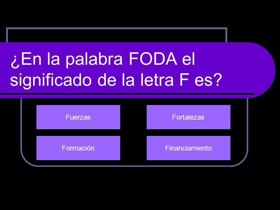 ¿En la palabra FODA el significado de la letra F es? FuerzasFortalezas FinanciamientoFormación