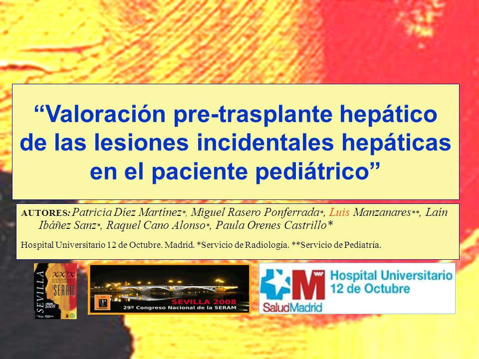 Valoración pre-trasplante hepático de las lesiones incidentales hepáticas en el paciente pediátrico AUTORES: Patricia Díez Martínez *, Miguel Rasero P