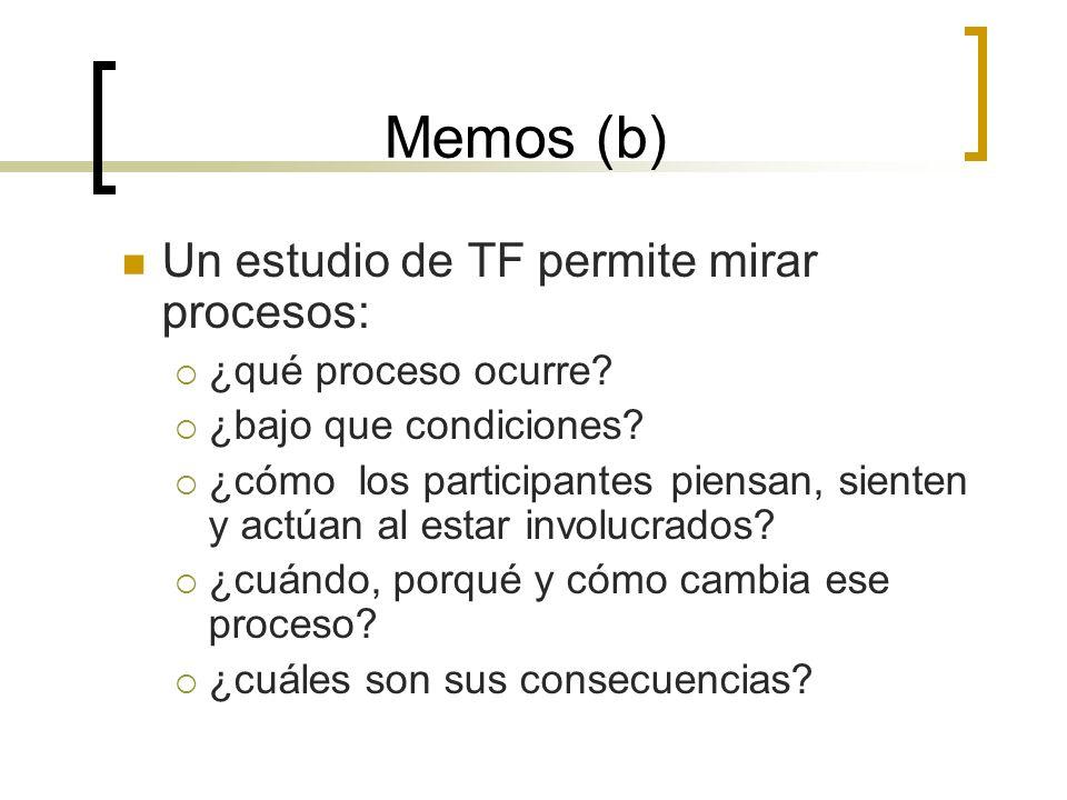 Memos (b) Un estudio de TF permite mirar procesos: ¿qué proceso ocurre? ¿bajo que condiciones? ¿cómo los participantes piensan, sienten y actúan al es