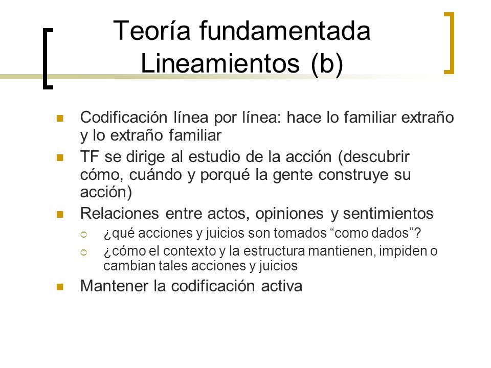 Teoría fundamentada Lineamientos (b) Codificación línea por línea: hace lo familiar extraño y lo extraño familiar TF se dirige al estudio de la acción