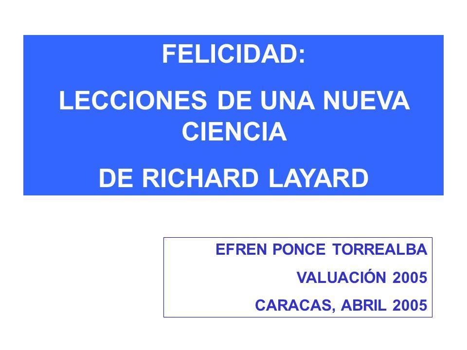 FELICIDAD: LECCIONES DE UNA NUEVA CIENCIA DE RICHARD LAYARD EFREN PONCE TORREALBA VALUACIÓN 2005 CARACAS, ABRIL 2005