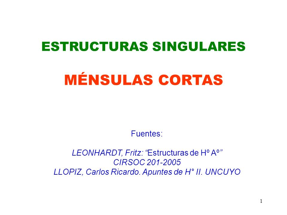 1 ESTRUCTURAS SINGULARES MÉNSULAS CORTAS Fuentes: LEONHARDT, Fritz: Estructuras de Hº Aº CIRSOC 201-2005 LLOPIZ, Carlos Ricardo. Apuntes de H° II. UNC