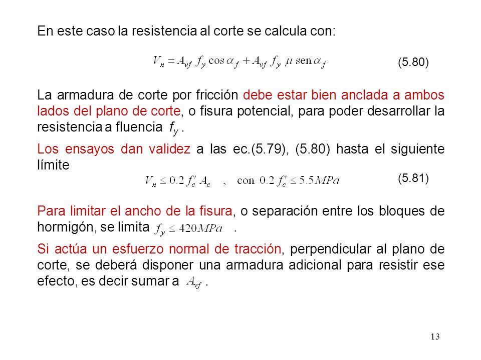 13 En este caso la resistencia al corte se calcula con: (5.80) La armadura de corte por fricción debe estar bien anclada a ambos lados del plano de co