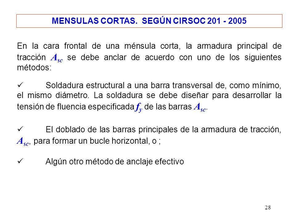 28 MENSULAS CORTAS. SEGÚN CIRSOC 201 - 2005 En la cara frontal de una ménsula corta, la armadura principal de tracción A sc se debe anclar de acuerdo