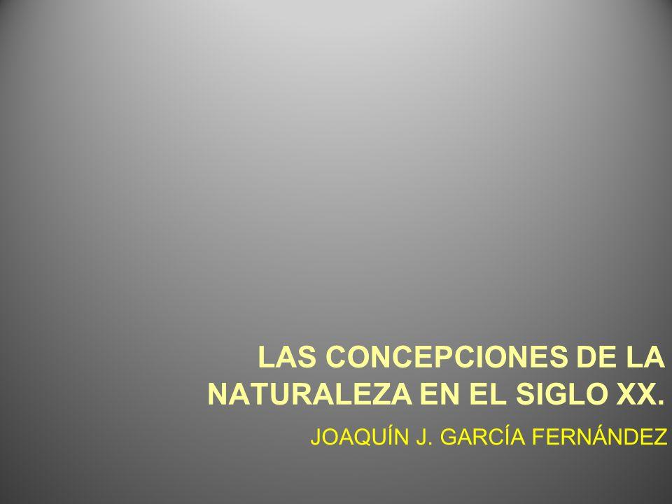 LAS CONCEPCIONES DE LA NATURALEZA EN EL SIGLO XX. JOAQUÍN J. GARCÍA FERNÁNDEZ