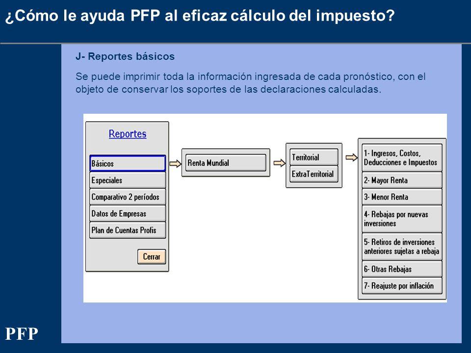 ¿Cómo le ayuda PFP al eficaz cálculo del impuesto? J- Reportes básicos Se puede imprimir toda la información ingresada de cada pronóstico, con el obje