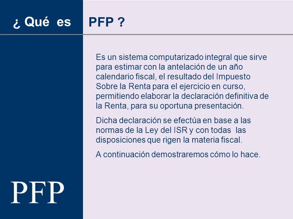 PFP Es un sistema computarizado integral que sirve para estimar con la antelación de un año calendario fiscal, el resultado del Impuesto Sobre la Renta para el ejercicio en curso, permitiendo elaborar la declaración definitiva de la Renta, para su oportuna presentación.