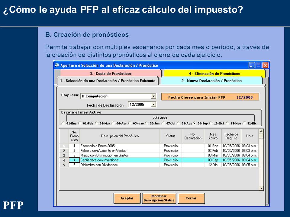 ¿Cómo le ayuda PFP al eficaz cálculo del impuesto? B. Creación de pronósticos Permite trabajar con múltiples escenarios por cada mes o período, a trav