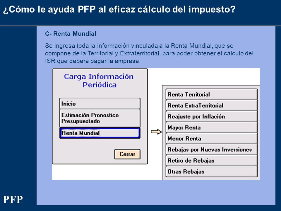 ¿Cómo le ayuda PFP al eficaz cálculo del impuesto? C- Renta Mundial Se ingresa toda la información vinculada a la Renta Mundial, que se compone de la