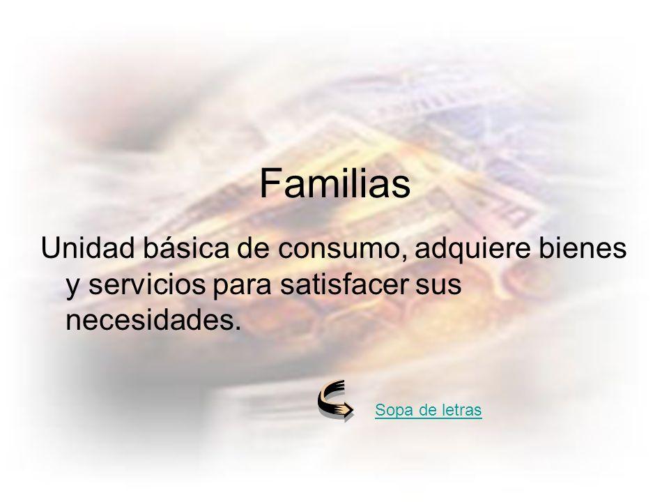 Familias Unidad básica de consumo, adquiere bienes y servicios para satisfacer sus necesidades.