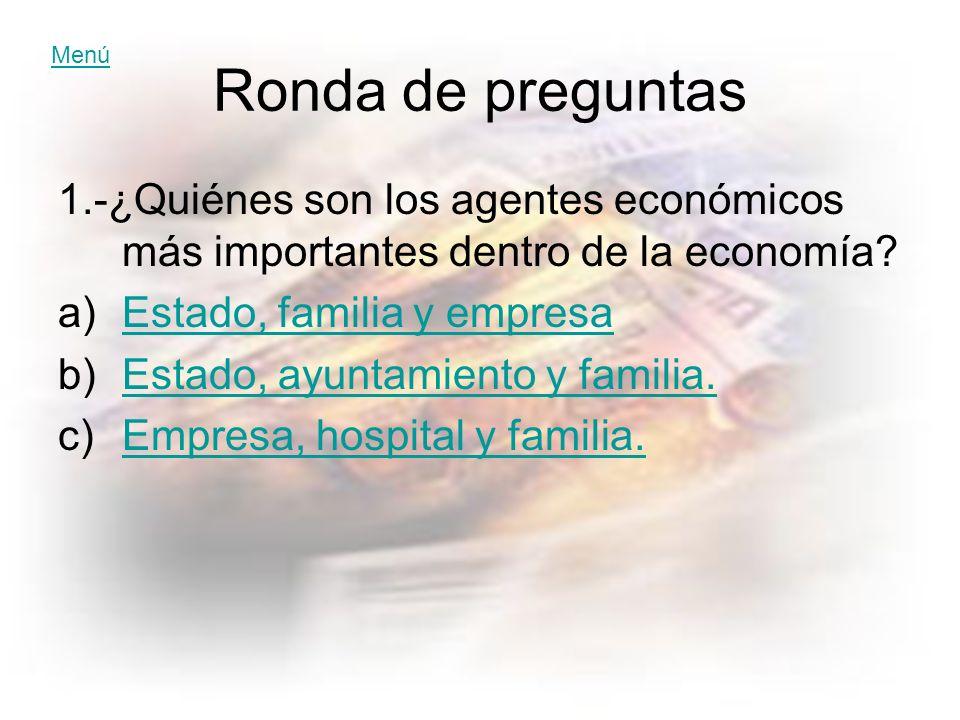 Ronda de preguntas 1.-¿Quiénes son los agentes económicos más importantes dentro de la economía.