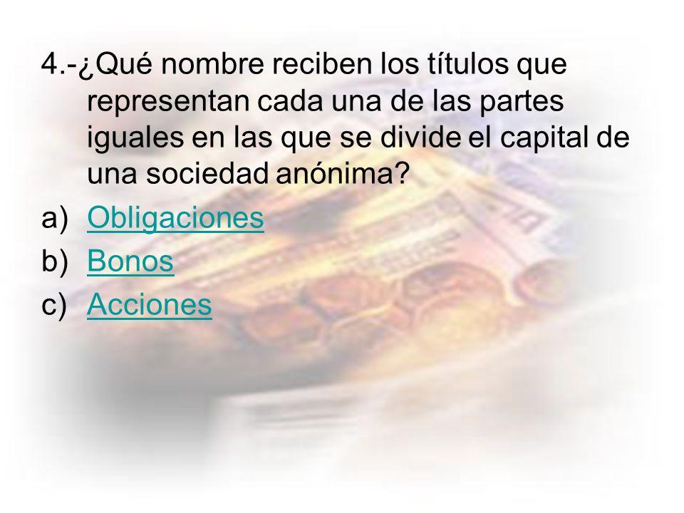 4.-¿Qué nombre reciben los títulos que representan cada una de las partes iguales en las que se divide el capital de una sociedad anónima.