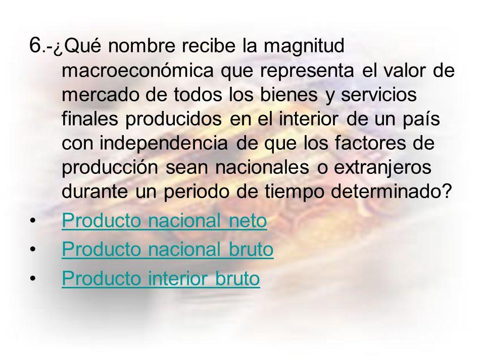 6.-¿ Qué nombre recibe la magnitud macroeconómica que representa el valor de mercado de todos los bienes y servicios finales producidos en el interior de un país con independencia de que los factores de producción sean nacionales o extranjeros durante un periodo de tiempo determinado.