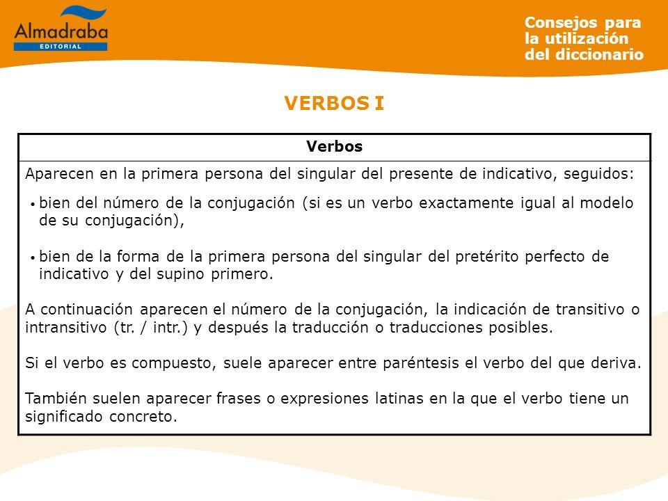 VERBOS I Verbos Aparecen en la primera persona del singular del presente de indicativo, seguidos: bien del número de la conjugación (si es un verbo ex