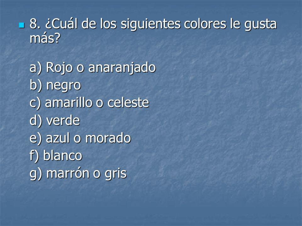 8. ¿Cuál de los siguientes colores le gusta más? a) Rojo o anaranjado 8. ¿Cuál de los siguientes colores le gusta más? a) Rojo o anaranjado b) negro c