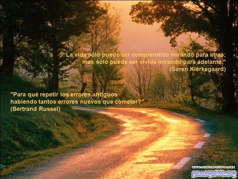 La vida sólo puede ser comprendida mirando para atras; mas sólo puede ser vivida mirando para adelante. (Soren Kierkegaard) Para qué repetir los errores antiguos habiendo tantos errores nuevos que cometer? (Bertrand Russel)