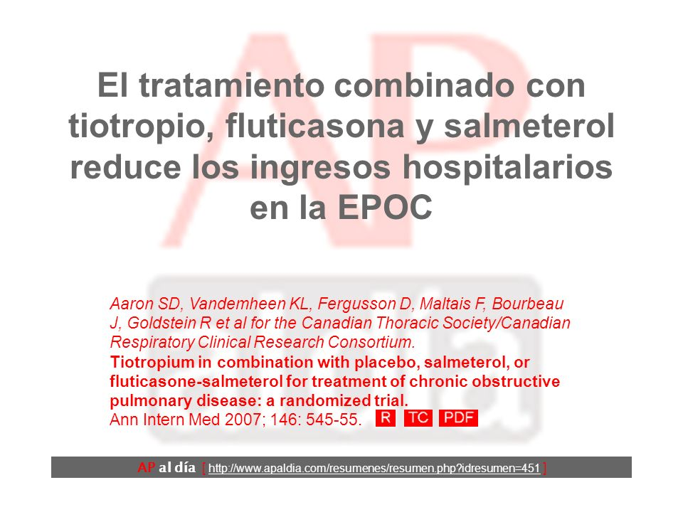 El tratamiento combinado con tiotropio, fluticasona y salmeterol reduce los ingresos hospitalarios en la EPOC AP al día [ http://www.apaldia.com/resumenes/resumen.php?idresumen=451 ] Aaron SD, Vandemheen KL, Fergusson D, Maltais F, Bourbeau J, Goldstein R et al for the Canadian Thoracic Society/Canadian Respiratory Clinical Research Consortium.