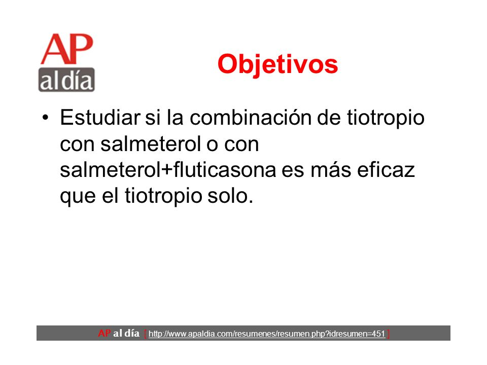 AP al día [ http://www.apaldia.com/resumenes/resumen.php idresumen=451 ] Objetivos Estudiar si la combinación de tiotropio con salmeterol o con salmeterol+fluticasona es más eficaz que el tiotropio solo.