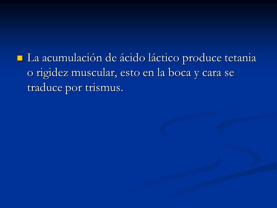 La acumulación de ácido láctico produce tetania o rigidez muscular, esto en la boca y cara se traduce por trismus. La acumulación de ácido láctico pro