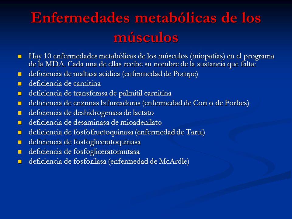Enfermedades metabólicas de los músculos Hay 10 enfermedades metabólicas de los músculos (miopatías) en el programa de la MDA. Cada una de ellas recib