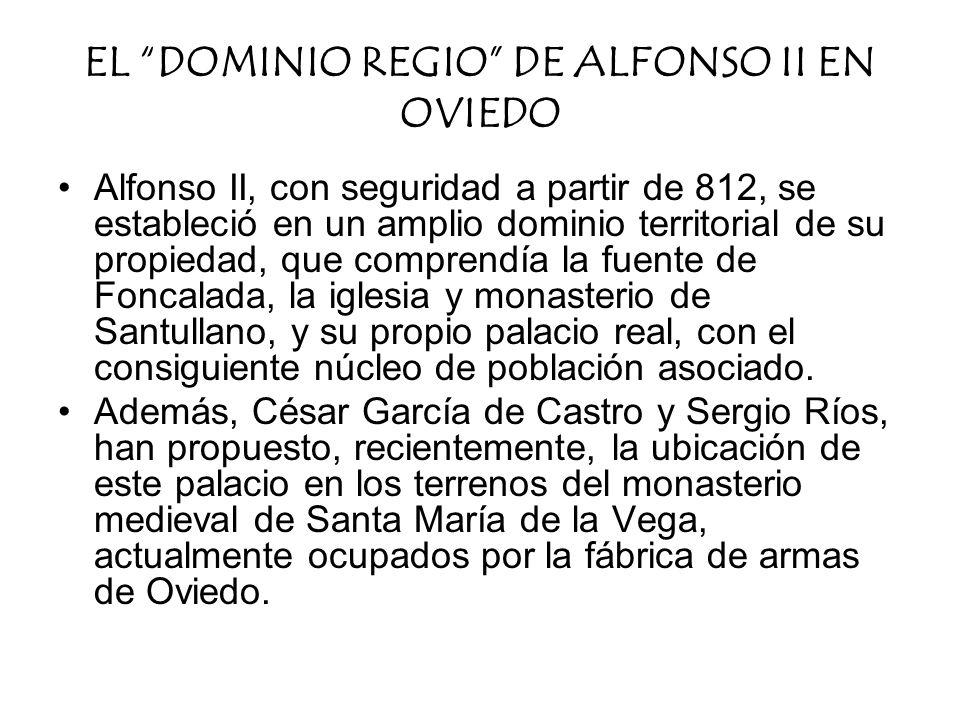 EL DOMINIO REGIO DE ALFONSO II EN OVIEDO Alfonso II, con seguridad a partir de 812, se estableció en un amplio dominio territorial de su propiedad, qu