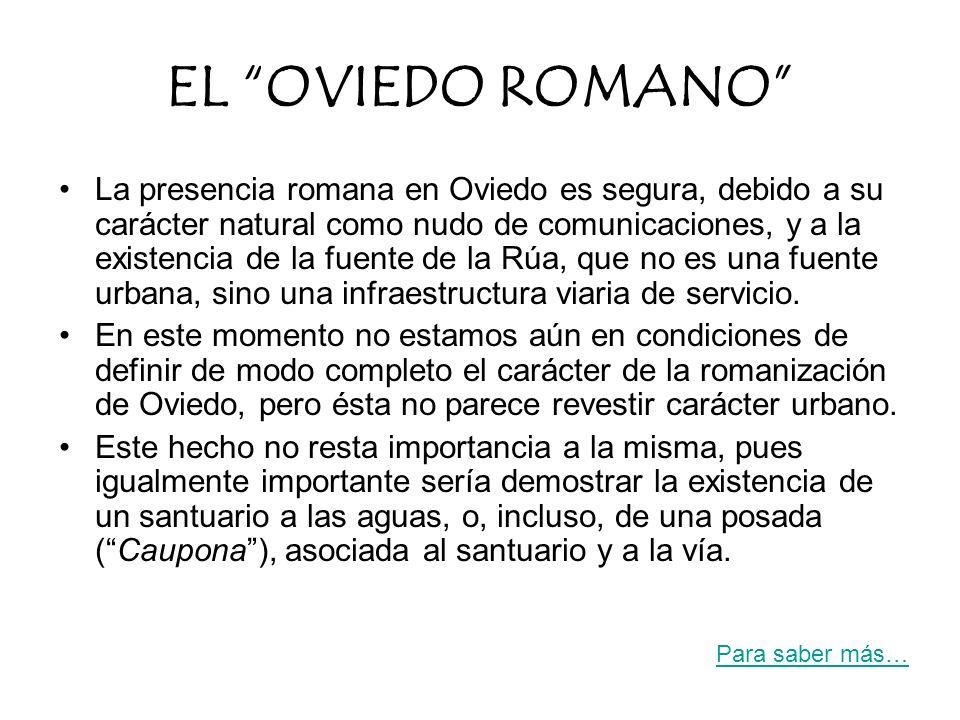 La presencia romana en Oviedo es segura, debido a su carácter natural como nudo de comunicaciones, y a la existencia de la fuente de la Rúa, que no es