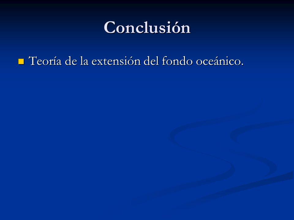 Conclusión Teoría de la extensión del fondo oceánico. Teoría de la extensión del fondo oceánico.