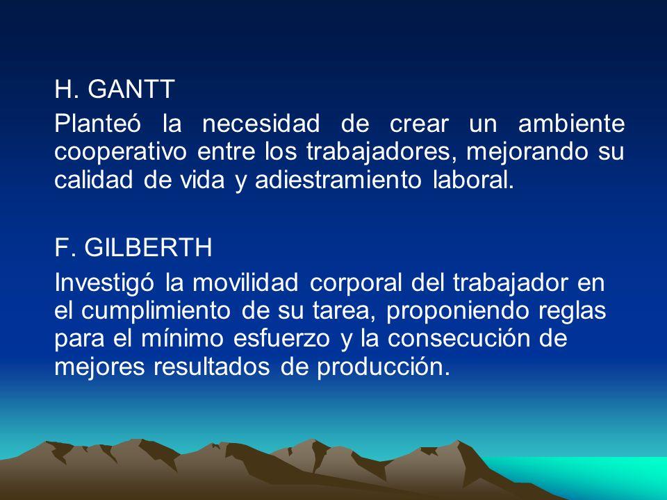 H. GANTT Planteó la necesidad de crear un ambiente cooperativo entre los trabajadores, mejorando su calidad de vida y adiestramiento laboral. F. GILBE