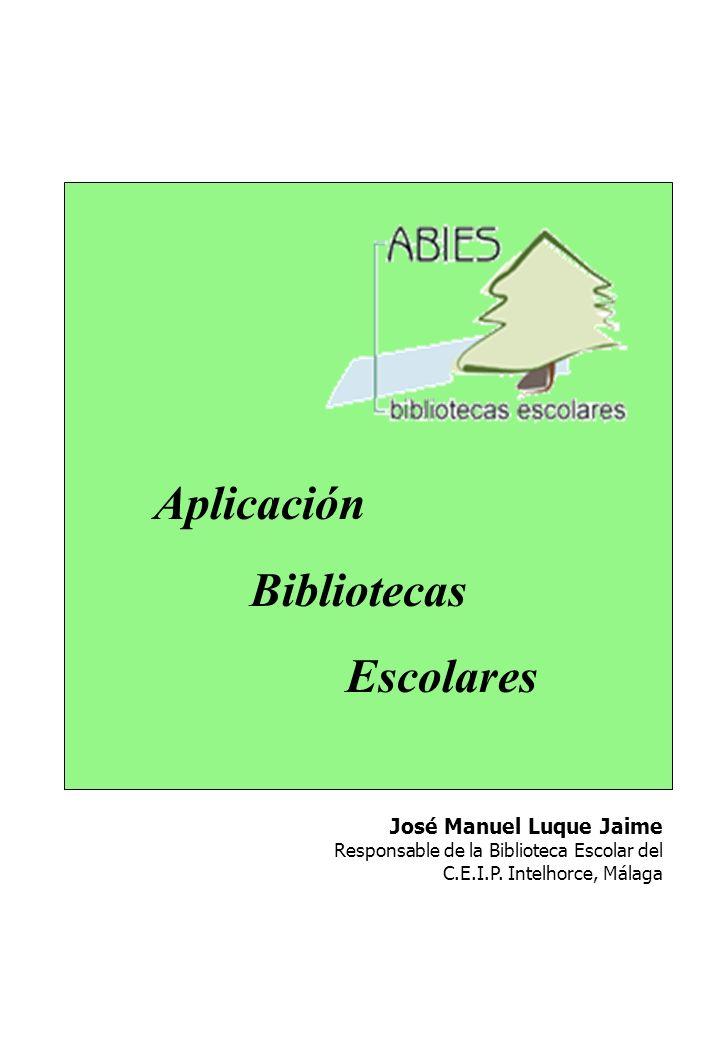 Aplicación Bibliotecas Escolares José Manuel Luque Jaime Responsable de la Biblioteca Escolar del C.E.I.P. Intelhorce, Málaga