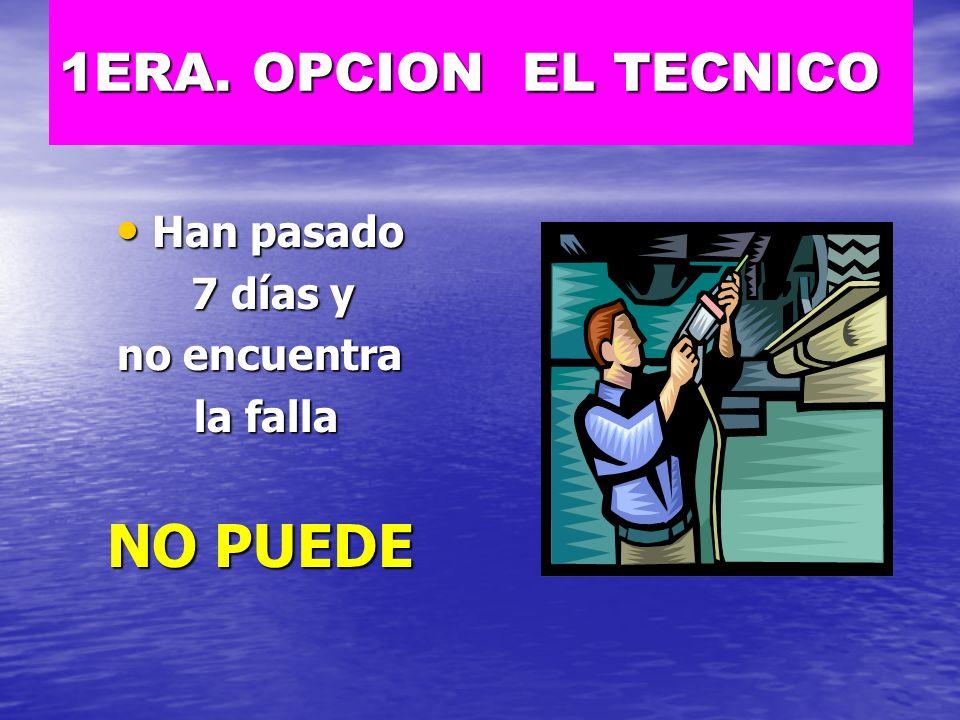 1ERA. OPCION EL TECNICO Han pasado 7 días y no encuentra la falla NO PUEDE