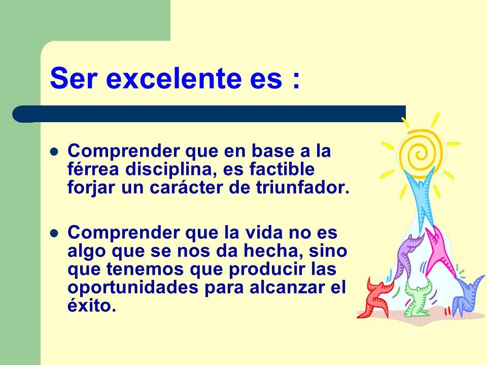 Ser excelente es : Comprender que en base a la férrea disciplina, es factible forjar un carácter de triunfador.