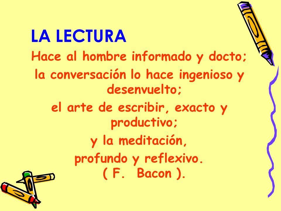 LA LECTURA Hace al hombre informado y docto; la conversación lo hace ingenioso y desenvuelto; el arte de escribir, exacto y productivo; y la meditación, profundo y reflexivo.