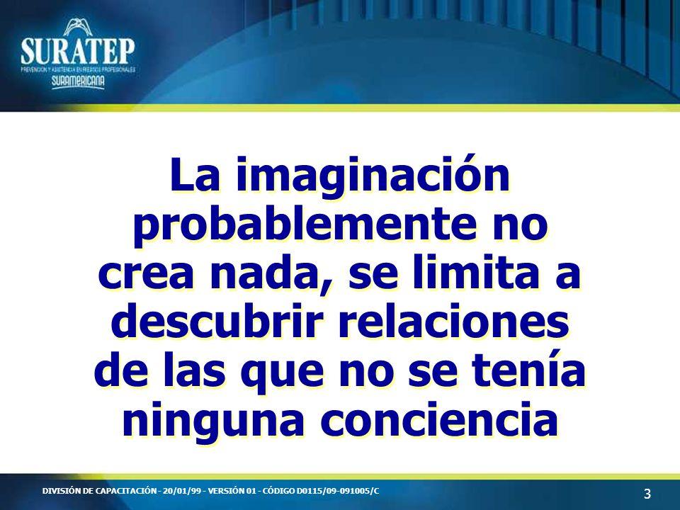 3 DIVISIÓN DE CAPACITACIÓN - 20/01/99 - VERSIÓN 01 - CÓDIGO D0115/09-091005/C La imaginación probablemente no crea nada, se limita a descubrir relacio