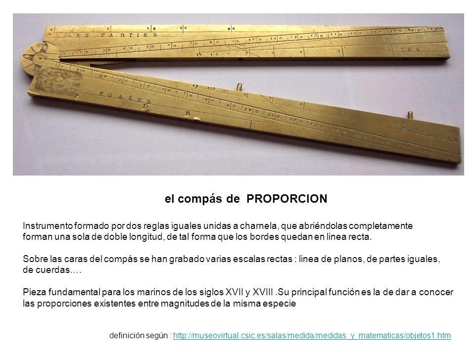 el compás de PROPORCION Instrumento formado por dos reglas iguales unidas a charnela, que abriéndolas completamente forman una sola de doble longitud, de tal forma que los bordes quedan en linea recta.