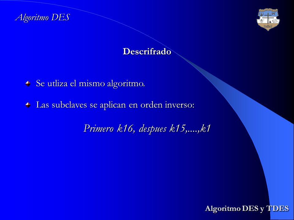 Algoritmo DES y TDES Algoritmo DES y TDES Algoritmo DES Descrifrado Se utliza el mismo algoritmo. Las subclaves se aplican en orden inverso: Primero k